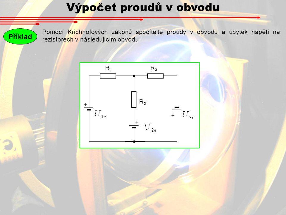 Výpočet proudů v obvodu Pomocí Krichhofových zákonů spočítejte proudy v obvodu a úbytek napětí na rezistorech v následujícím obvodu Příklad + R1R1 R3R3 + + R2R2