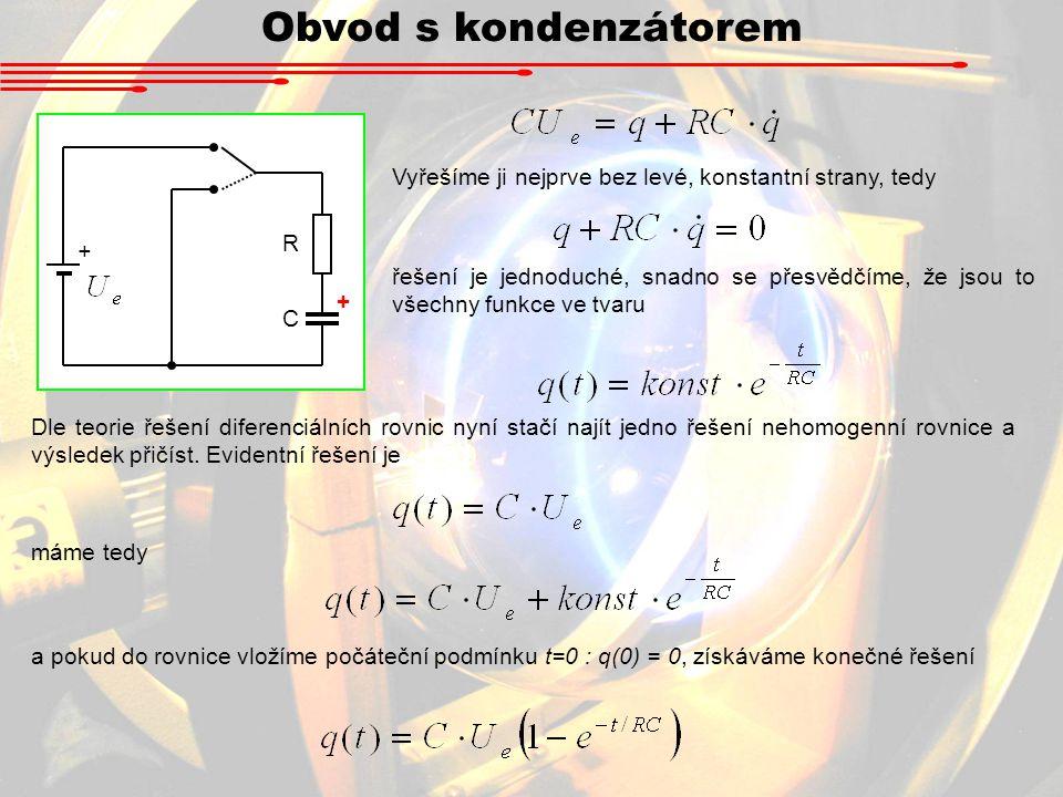 Obvod s kondenzátorem R + C Vyřešíme ji nejprve bez levé, konstantní strany, tedy + řešení je jednoduché, snadno se přesvědčíme, že jsou to všechny funkce ve tvaru Dle teorie řešení diferenciálních rovnic nyní stačí najít jedno řešení nehomogenní rovnice a výsledek přičíst.