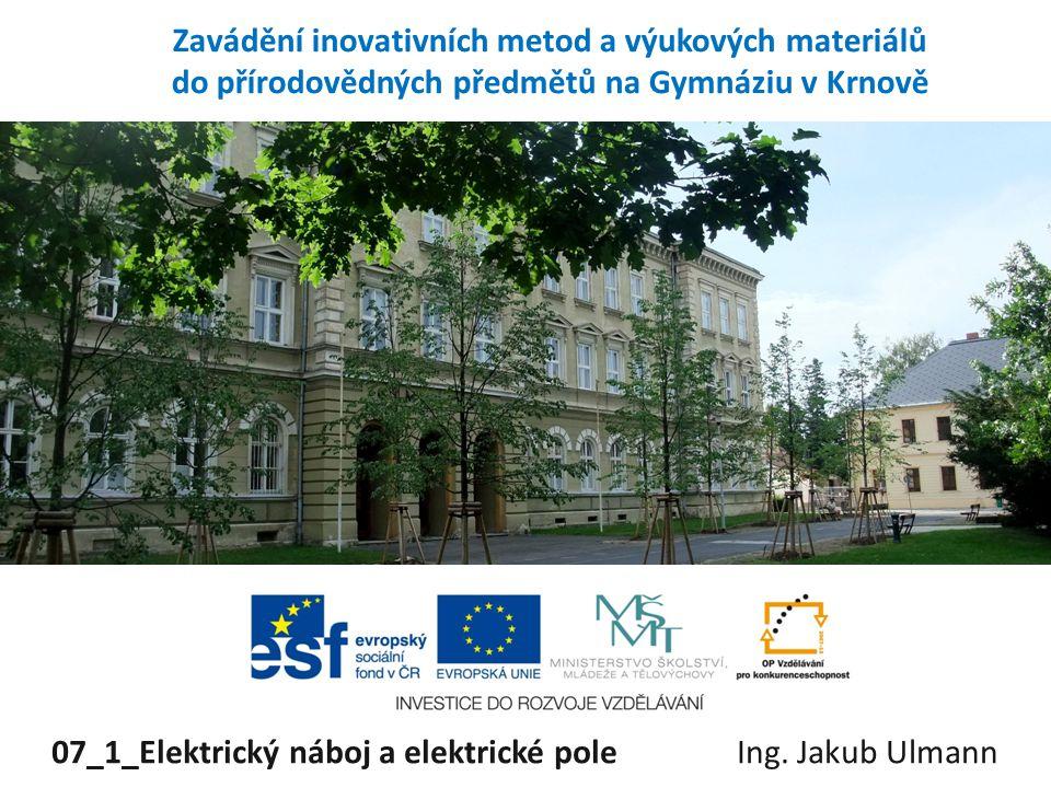 Zavádění inovativních metod a výukových materiálů do přírodovědných předmětů na Gymnáziu v Krnově 07_1_Elektrický náboj a elektrické pole Ing. Jakub U