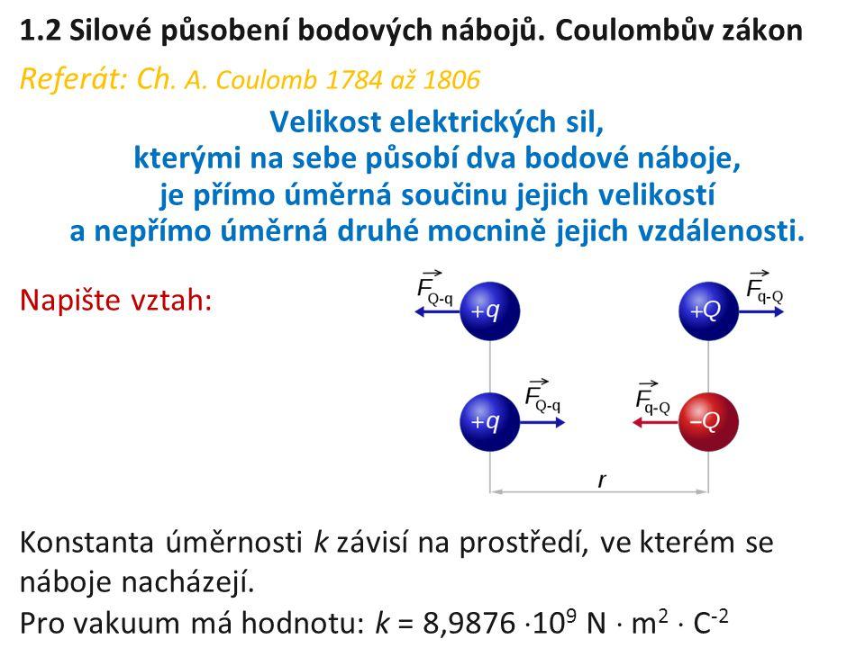 1.2 Silové působení bodových nábojů. Coulombův zákon Referát: Ch. A. Coulomb 1784 až 1806 Velikost elektrických sil, kterými na sebe působí dva bodové