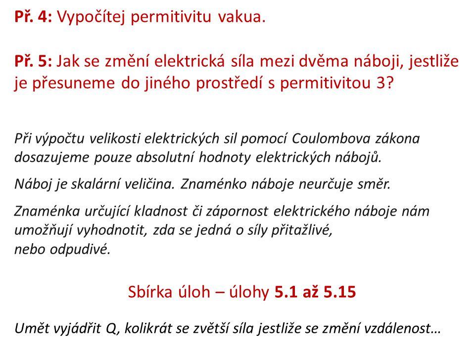 Př. 4: Vypočítej permitivitu vakua. Př. 5: Jak se změní elektrická síla mezi dvěma náboji, jestliže je přesuneme do jiného prostředí s permitivitou 3?