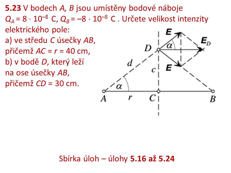 5.23 V bodech A, B jsou umístěny bodové náboje Q A = 8  10 –8 C, Q B = –8  10 –8 C. Určete velikost intenzity elektrického pole: a) ve středu C úseč