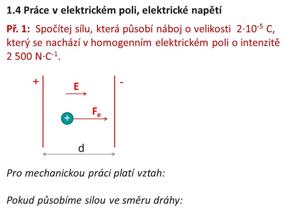 1.4 Práce v elektrickém poli, elektrické napětí Př. 1: Spočítej sílu, která působí náboj o velikosti 2 ⋅ 10 -5 C, který se nachází v homogenním elektr
