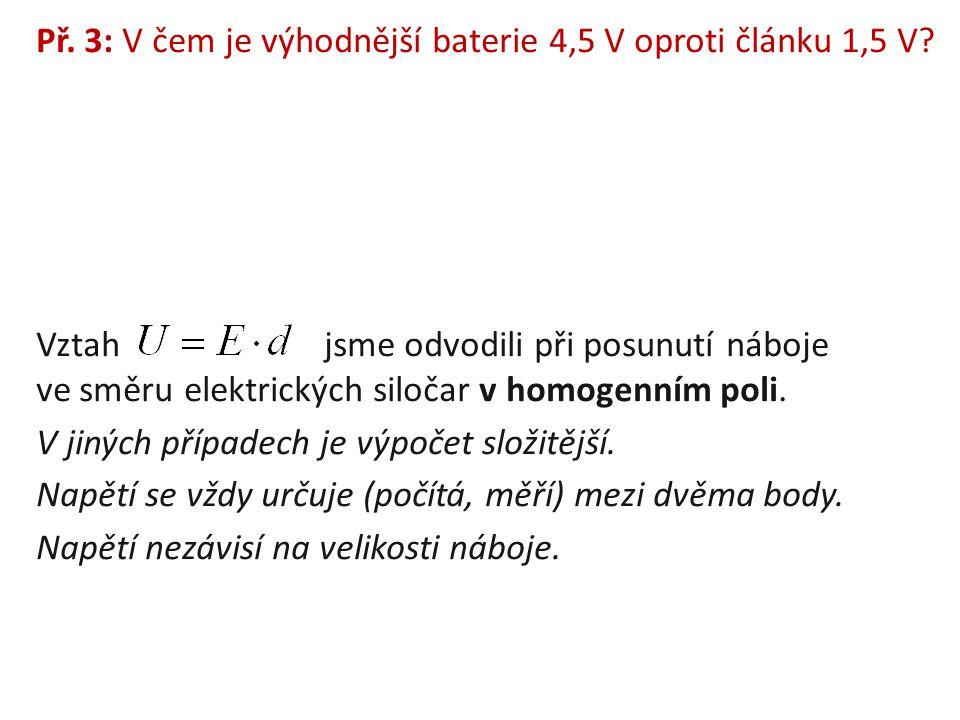 Př. 3: V čem je výhodnější baterie 4,5 V oproti článku 1,5 V? Vztah jsme odvodili při posunutí náboje ve směru elektrických siločar v homogenním poli.
