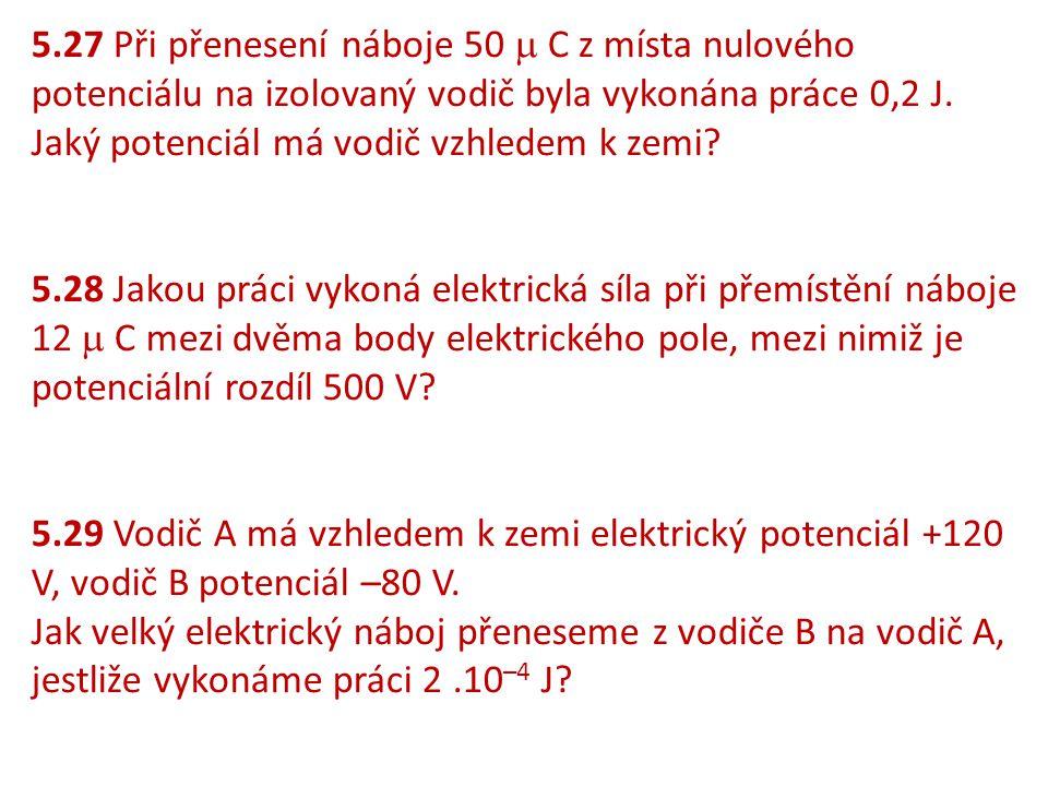5.27 Při přenesení náboje 50  C z místa nulového potenciálu na izolovaný vodič byla vykonána práce 0,2 J. Jaký potenciál má vodič vzhledem k zemi? 5.