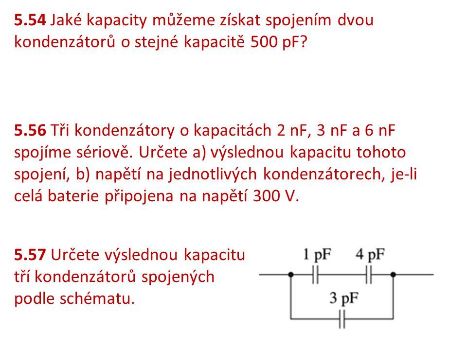5.54 Jaké kapacity můžeme získat spojením dvou kondenzátorů o stejné kapacitě 500 pF? 5.56 Tři kondenzátory o kapacitách 2 nF, 3 nF a 6 nF spojíme sér