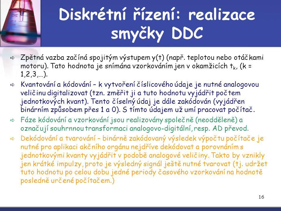 16 Diskrétní řízení: realizace smyčky DDC  Zpětná vazba začíná spojitým výstupem y(t) (např. teplotou nebo otáčkami motoru). Tato hodnota je snímána