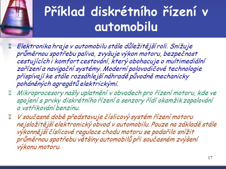 17 Příklad diskrétního řízení v automobilu  Elektronika hraje v automobilu stále důležitější roli. Snižuje průměrnou spotřebu paliva, zvyšuje výkon m