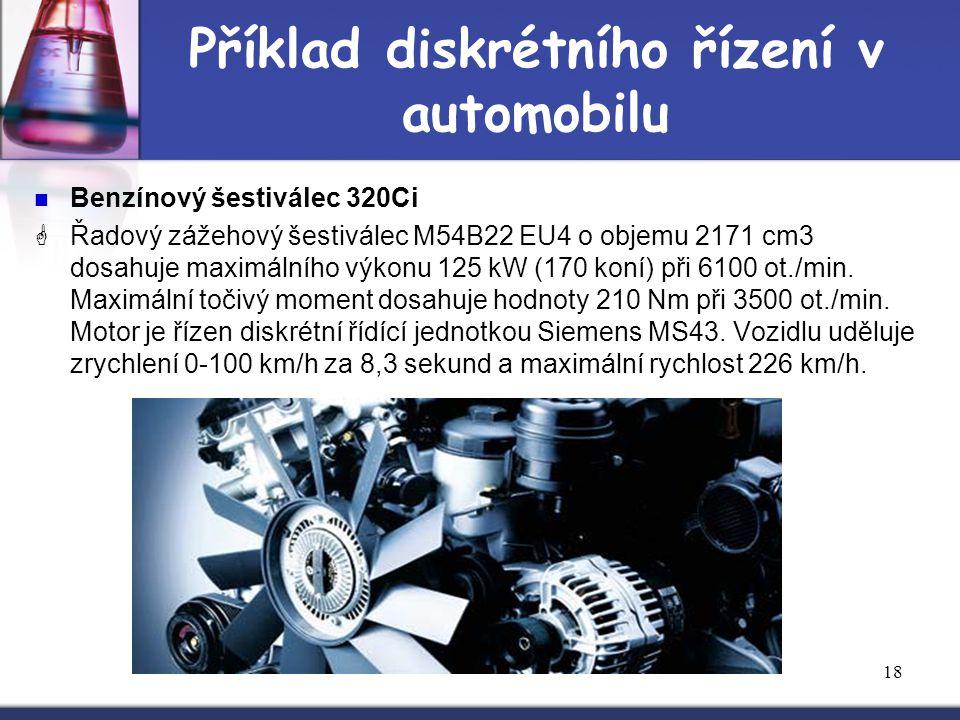 18 Příklad diskrétního řízení v automobilu Benzínový šestiválec 320Ci  Řadový zážehový šestiválec M54B22 EU4 o objemu 2171 cm3 dosahuje maximálního v