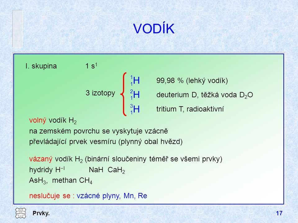 Prvky.17 VODÍK I. skupina1 s 1 volný vodík H 2 na zemském povrchu se vyskytuje vzácně převládající prvek vesmíru (plynný obal hvězd) vázaný vodík H 2
