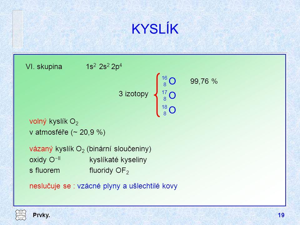 Prvky.19 KYSLÍK VI. skupina1s 2 2s 2 2p 4 volný kyslík O 2 v atmosféře ( ~ 20,9 %) vázaný kyslík O 2 (binární sloučeniny) oxidy O  II kyslíkaté kysel