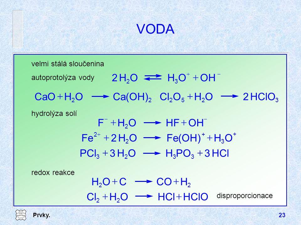 Prvky.23 VODA velmi stálá sloučenina autoprotolýza vody   OHOHOH2 32 22 Ca(OH)OHCaO  3252 HClO2OHOCl hydrolýza solí   OHHFOHF 2 HCl3POHOH3PCl