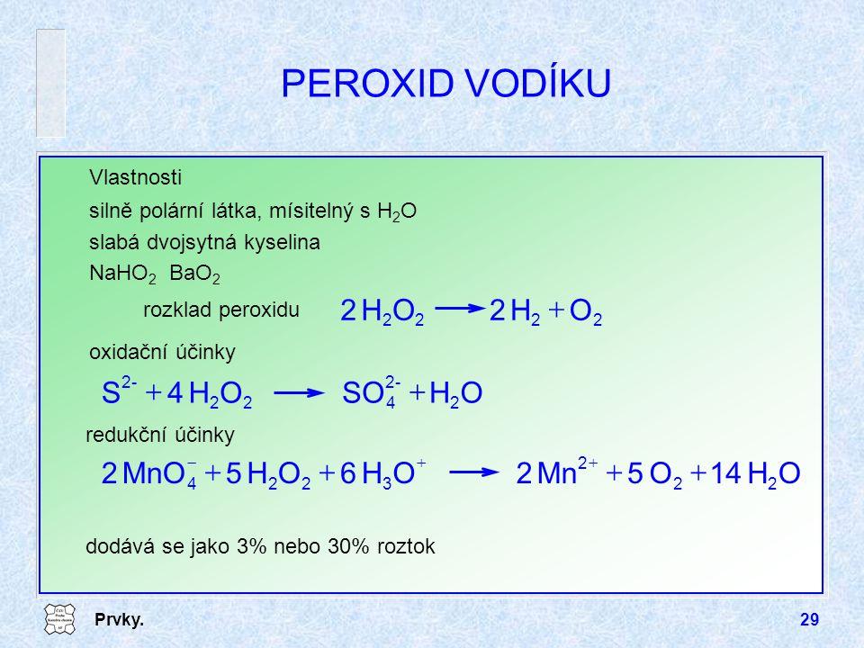 Prvky.29 PEROXID VODÍKU Vlastnosti silně polární látka, mísitelný s H 2 O slabá dvojsytná kyselina NaHO 2 BaO 2 2 OH2 22 OH2  2 rozklad peroxidu oxid