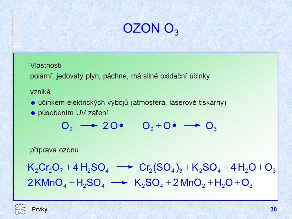 Prvky.30 OZON O 3 Vlastnosti polární, jedovatý plyn, páchne, má silné oxidační účinky vzniká u účinkem elektrických výbojů (atmosféra, laserové tiskár