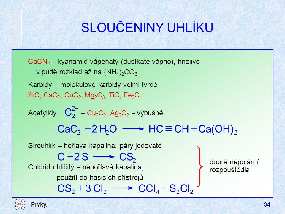 Prvky.34 SLOUČENINY UHLÍKU CaCN 2 – kyanamid vápenatý (dusíkaté vápno), hnojivo v půdě rozklad až na (NH 4 ) 2 CO 3 Karbidy  molekulové karbidy velmi