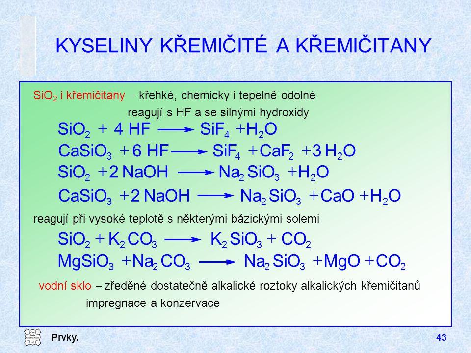 Prvky.43 KYSELINY KŘEMIČITÉ A KŘEMIČITANY SiO 2 i křemičitany  křehké, chemicky i tepelně odolné reagují s HF a se silnými hydroxidy OH3CaFSiF6 HFCaS