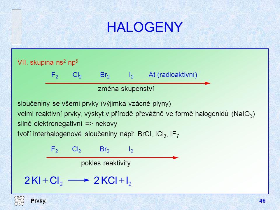 Prvky.46 HALOGENY VII. skupina ns 2 np 5 F2F2 Cl 2 Br 2 I2I2 At (radioaktivní) sloučeniny se všemi prvky (výjimka vzácné plyny) velmi reaktivní prvky,