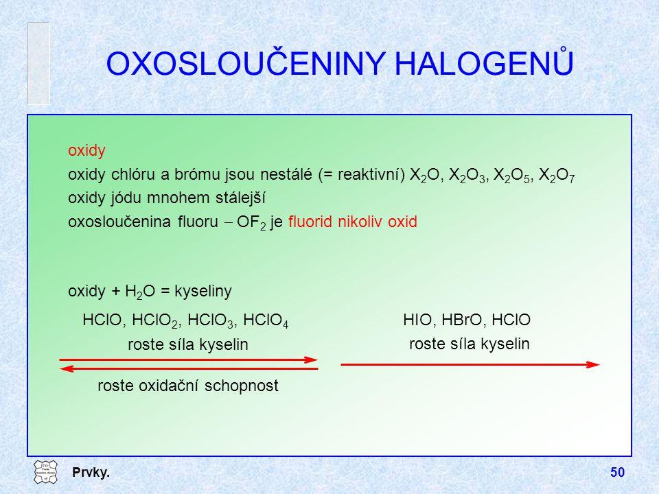 Prvky.50 oxidy oxidy chlóru a brómu jsou nestálé (= reaktivní) X 2 O, X 2 O 3, X 2 O 5, X 2 O 7 oxidy jódu mnohem stálejší oxosloučenina fluoru  OF 2