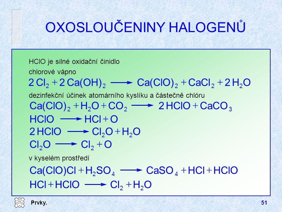 Prvky.51 dezinfekční účinek atomárního kyslíku a částečně chlóru OXOSLOUČENINY HALOGENŮ 3222 CaCOHClO2COOHCa(ClO)  OClO 22  OHO HClO2 22  OHClHCl