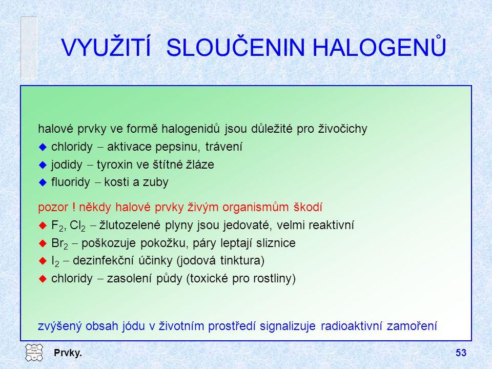 Prvky.53 VYUŽITÍ SLOUČENIN HALOGENŮ halové prvky ve formě halogenidů jsou důležité pro živočichy u chloridy  aktivace pepsinu, trávení u jodidy  tyr