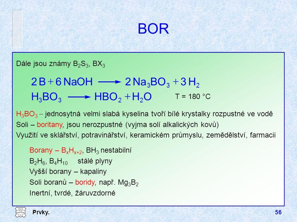Prvky.56 BOR Dále jsou známy B 2 S 3, BX 3 H 3 BO 3  jednosytná velmi slabá kyselina tvoří bílé krystalky rozpustné ve vodě Soli – boritany, jsou ner