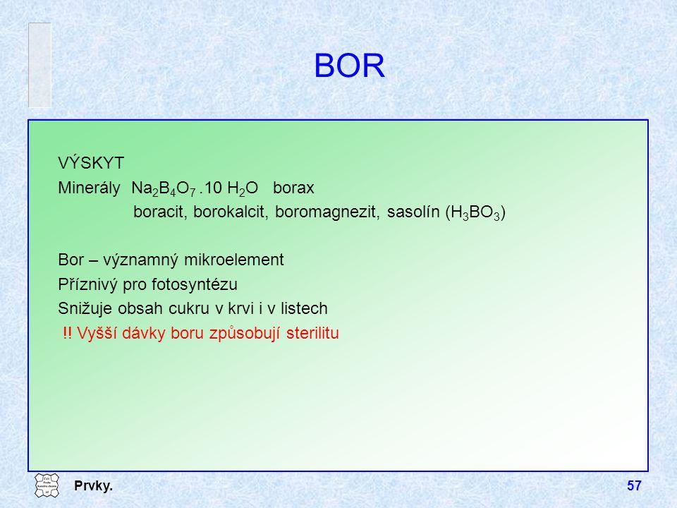 Prvky.57 BOR VÝSKYT Minerály Na 2 B 4 O 7.10 H 2 O borax boracit, borokalcit, boromagnezit, sasolín (H 3 BO 3 ) Bor – významný mikroelement Příznivý p