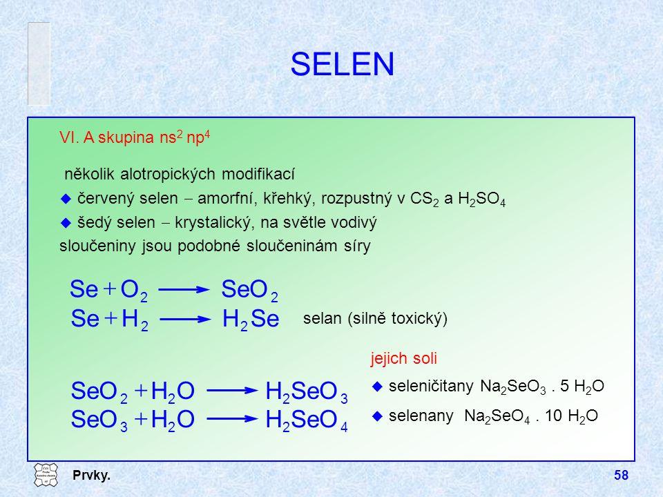 Prvky.58 jejich soli u seleničitany Na 2 SeO 3. 5 H 2 O u selenany Na 2 SeO 4. 10 H 2 O SELEN selan (silně toxický) VI. A skupina ns 2 np 4 několik al