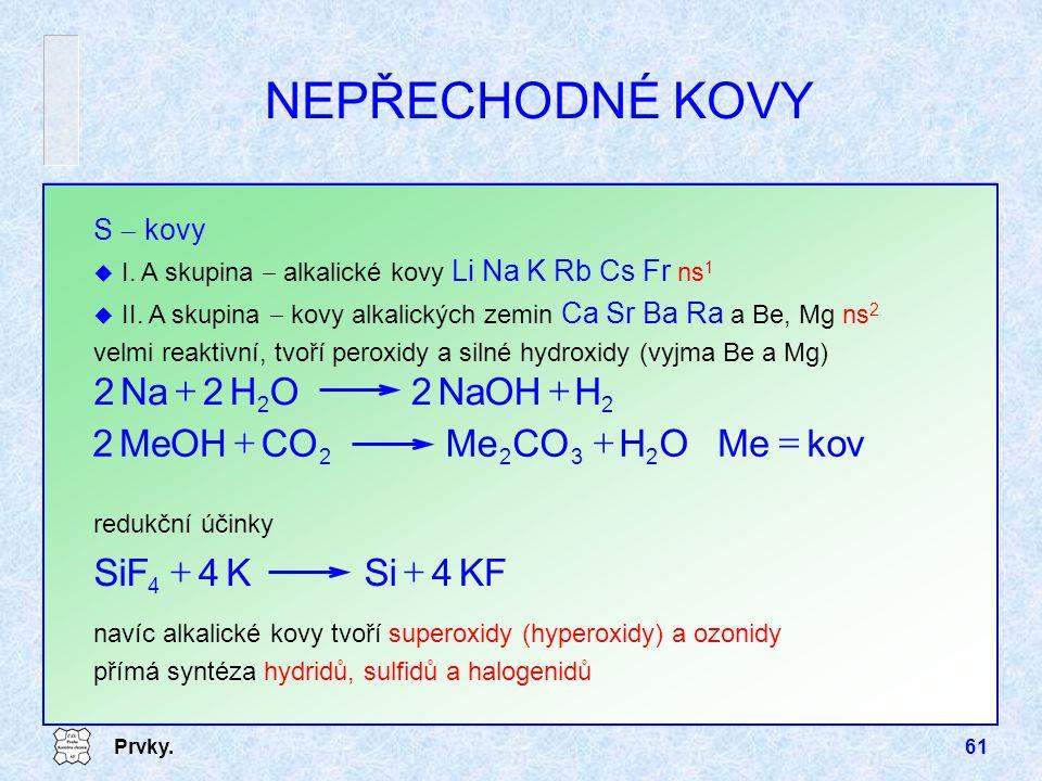 Prvky.61 navíc alkalické kovy tvoří superoxidy (hyperoxidy) a ozonidy přímá syntéza hydridů, sulfidů a halogenidů NEPŘECHODNÉ KOVY S  kovy u I. A sku