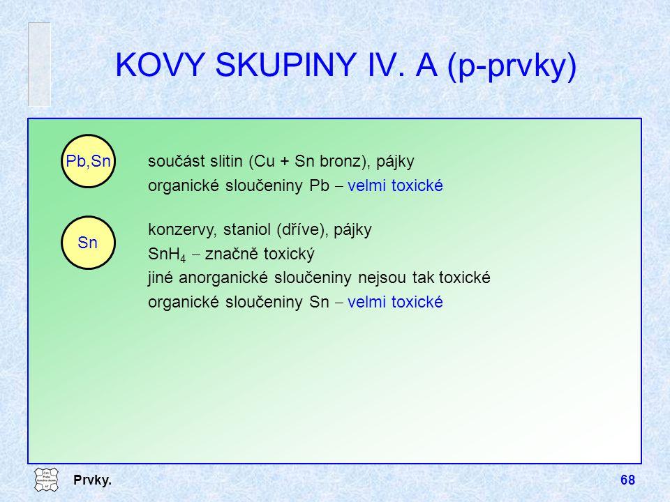 Prvky.68 KOVY SKUPINY IV. A (p-prvky) součást slitin (Cu + Sn bronz), pájky organické sloučeniny Pb  velmi toxické Pb,Sn konzervy, staniol (dříve), p