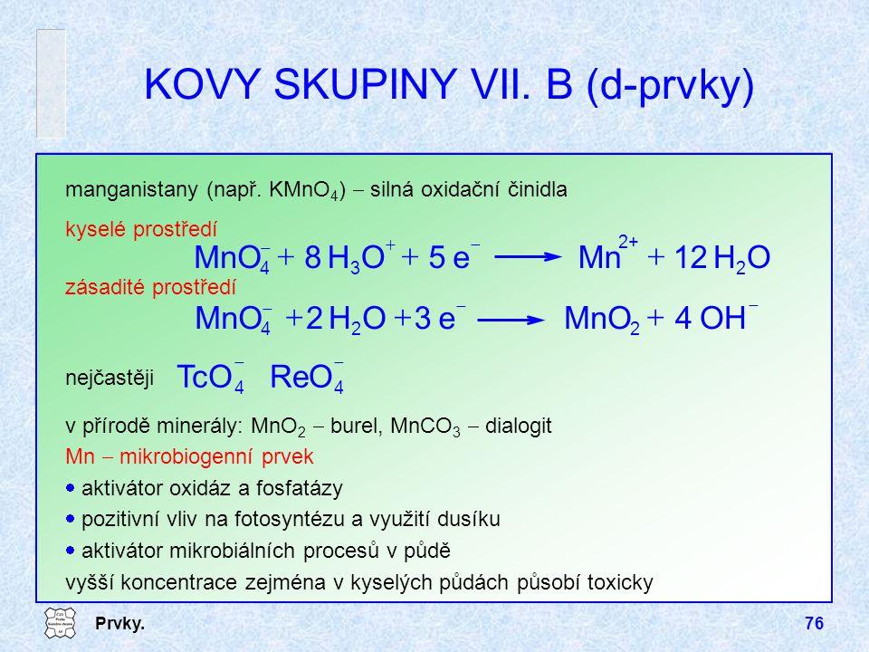Prvky.76 KOVY SKUPINY VII. B (d-prvky) manganistany (např. KMnO 4 )  silná oxidační činidla OH12Mne5OH8MnO 2 2+ 3  4      OH4MnOe3OH2 22 