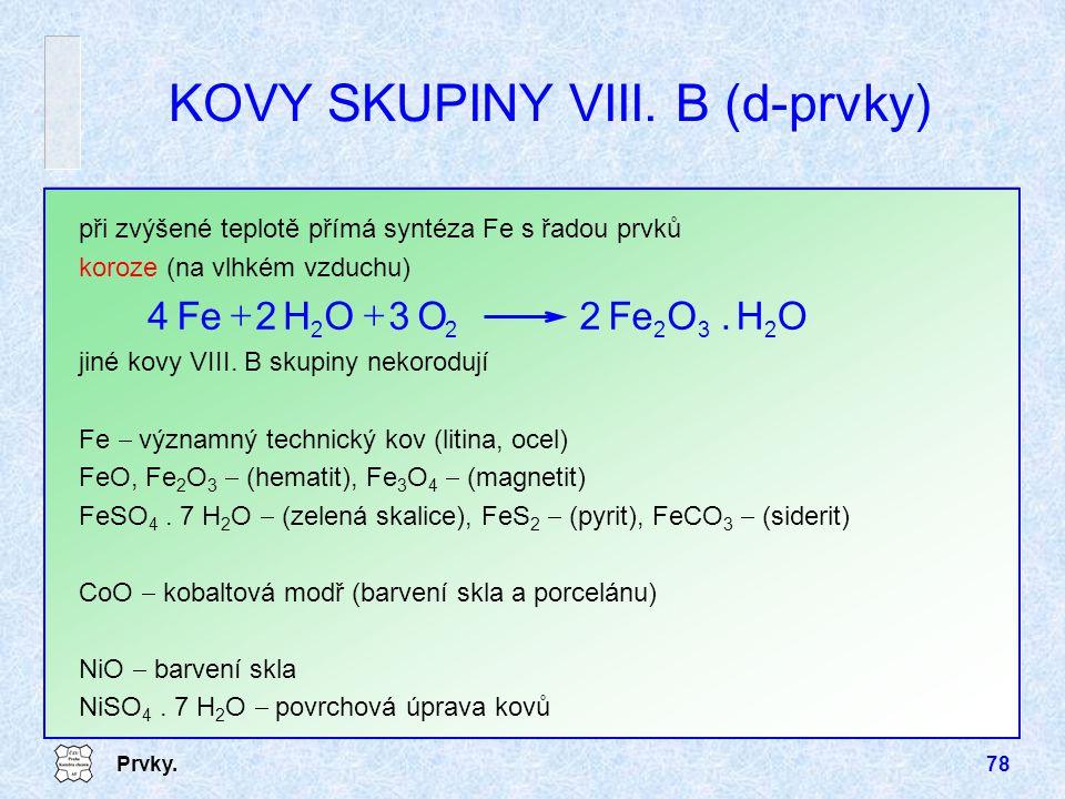 Prvky.78 KOVY SKUPINY VIII. B (d-prvky) při zvýšené teplotě přímá syntéza Fe s řadou prvků koroze (na vlhkém vzduchu) OH.OFe2O3OH2 4 23222  jiné kov
