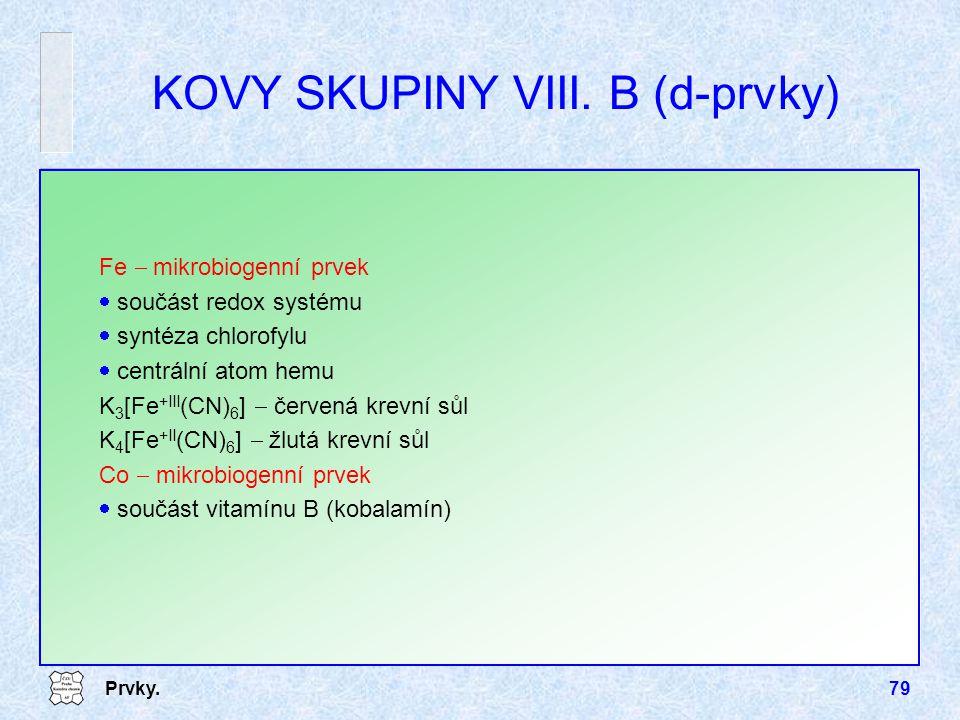 Prvky.79 KOVY SKUPINY VIII. B (d-prvky) Fe  mikrobiogenní prvek  součást redox systému  syntéza chlorofylu  centrální atom hemu K 3 [Fe +III (CN)