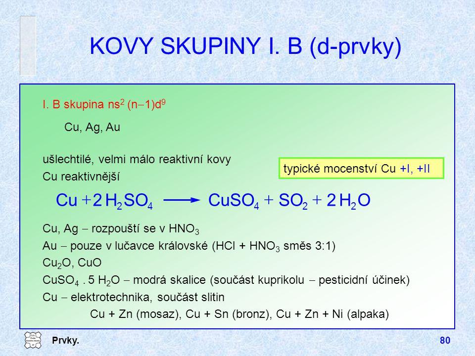 Prvky.80 ušlechtilé, velmi málo reaktivní kovy Cu reaktivnější I. B skupina ns 2 (n  1)d 9 Cu, Ag, Au KOVY SKUPINY I. B (d-prvky) typické mocenství C