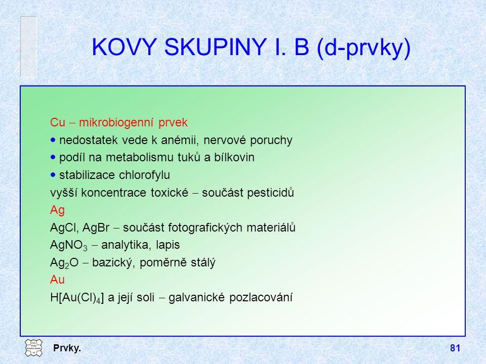 Prvky.81 KOVY SKUPINY I. B (d-prvky) Cu  mikrobiogenní prvek  nedostatek vede k anémii, nervové poruchy  podíl na metabolismu tuků a bílkovin  sta