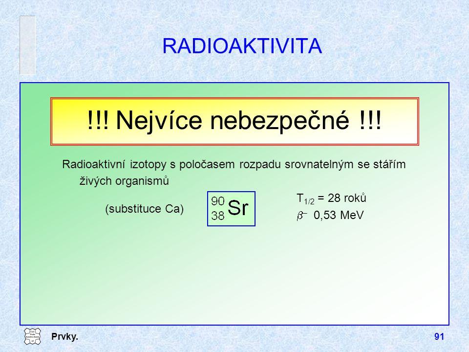 Prvky.91 RADIOAKTIVITA Radioaktivní izotopy s poločasem rozpadu srovnatelným se stářím živých organismů T 1/2 = 28 roků  – 0,53 MeV !!! Nejvíce nebez