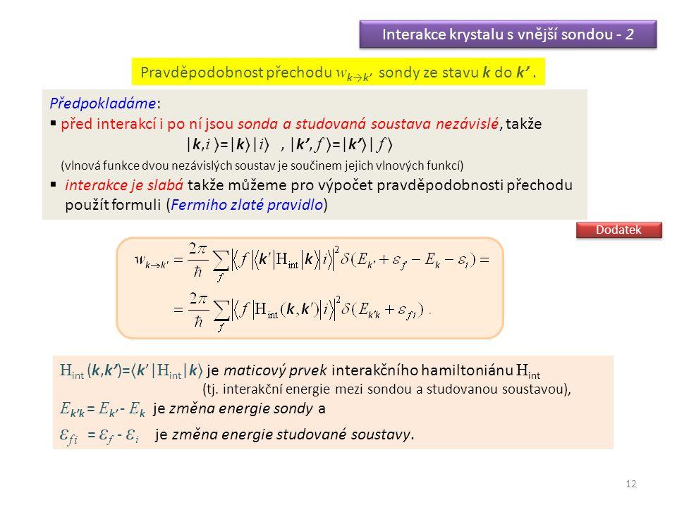 12 Interakce krystalu s vnější sondou - 2 Předpokladáme:  před interakcí i po ní jsou sonda a studovaná soustava nezávislé, takže |k, i =|k| i, |k', f =|k'| f (vlnová funkce dvou nezávislých soustav je součinem jejich vlnových funkcí)  interakce je slabá takže můžeme pro výpočet pravděpodobnosti přechodu použít formuli (Fermiho zlaté pravidlo) H int (k,k')=k'| H int |k je maticový prvek interakčního hamiltoniánu H int (tj.