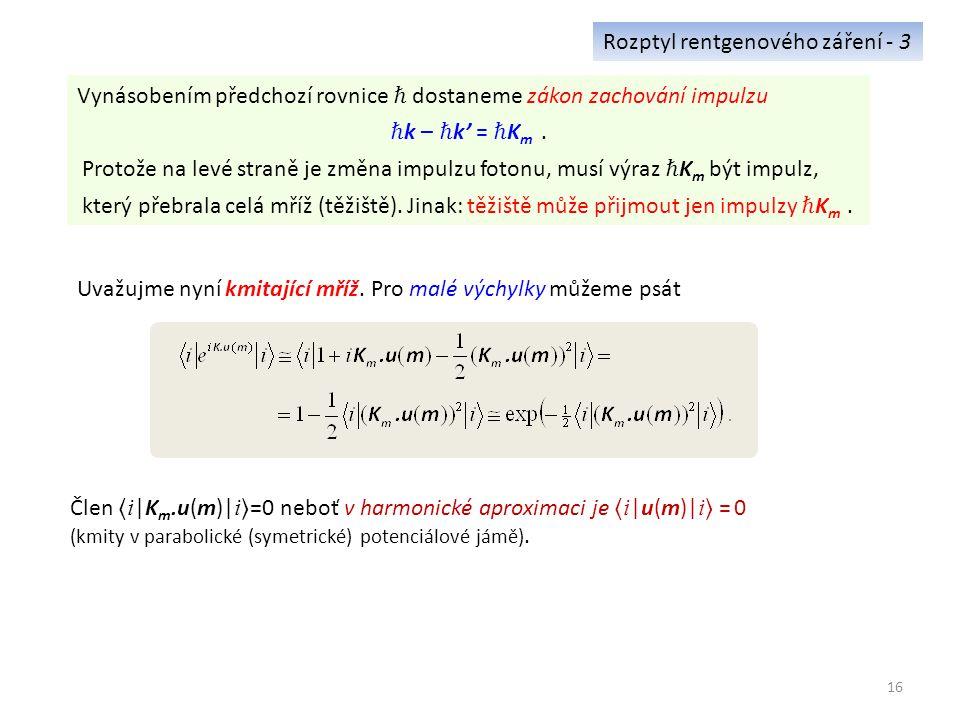 16 Rozptyl rentgenového záření - 3 Vynásobením předchozí rovnice ℏ dostaneme zákon zachování impulzu ℏ k – ℏ k' = ℏ K m.