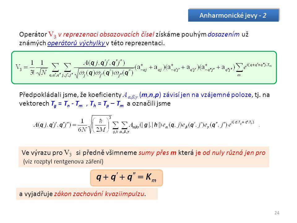 24 Anharmonické jevy - 2 Operátor V 3 v reprezenaci obsazovacích čísel získáme pouhým dosazením už známých operátorů výchylky v této reprezentaci.operátorů výchylky Předpokládali jsme, že koeficienty A α,β,γ (m,n,p) závisí jen na vzájemné poloze, tj.