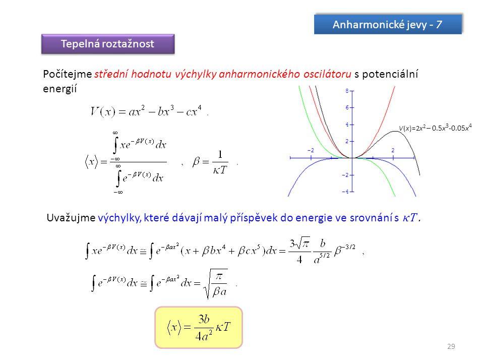 29 Anharmonické jevy - 7 Tepelná roztažnost Počítejme střední hodnotu výchylky anharmonického oscilátoru s potenciální energií Uvažujme výchylky, které dávají malý příspěvek do energie ve srovnání s κT.