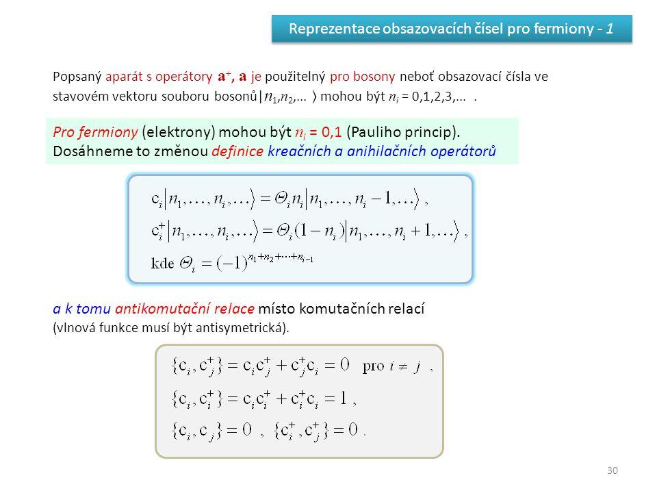 30 Reprezentace obsazovacích čísel pro fermiony - 1 Popsaný aparát s operátory a +, a je použitelný pro bosony neboť obsazovací čísla ve stavovém vektoru souboru bosonů| n 1, n 2,...