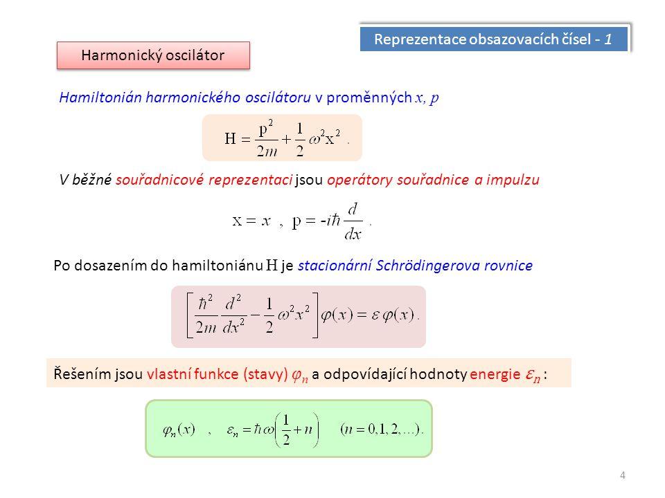 4 Reprezentace obsazovacích čísel - 1 Harmonický oscilátor Hamiltonián harmonického oscilátoru v proměnných x, p V běžné souřadnicové reprezentaci jsou operátory souřadnice a impulzu Po dosazením do hamiltoniánu H je stacionární Schrödingerova rovnice Řešením jsou vlastní funkce (stavy) φ n a odpovídající hodnoty energie ε n :