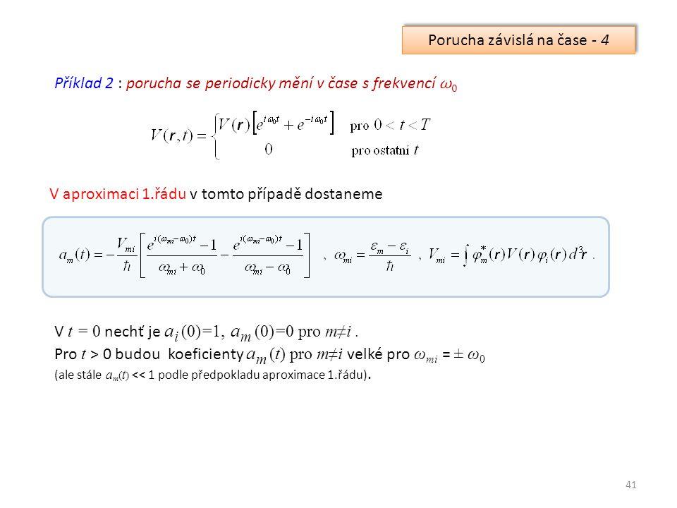41 Příklad 2 : porucha se periodicky mění v čase s frekvencí ω 0 Porucha závislá na čase - 4 V aproximaci 1.řádu v tomto případě dostaneme V t = 0 nechť je a i (0)=1, a m (0)=0 pro m≠i.