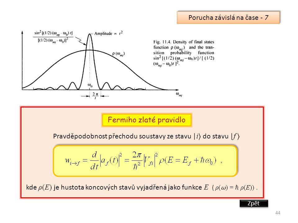 44 Porucha závislá na čase - 7 Fermiho zlaté pravidlo Pravděpodobnost přechodu soustavy ze stavu | i do stavu | f kde ρ(E) je hustota koncových stavů vyjadřená jako funkce E ( ρ( ω ) = ℏ ρ(E)).