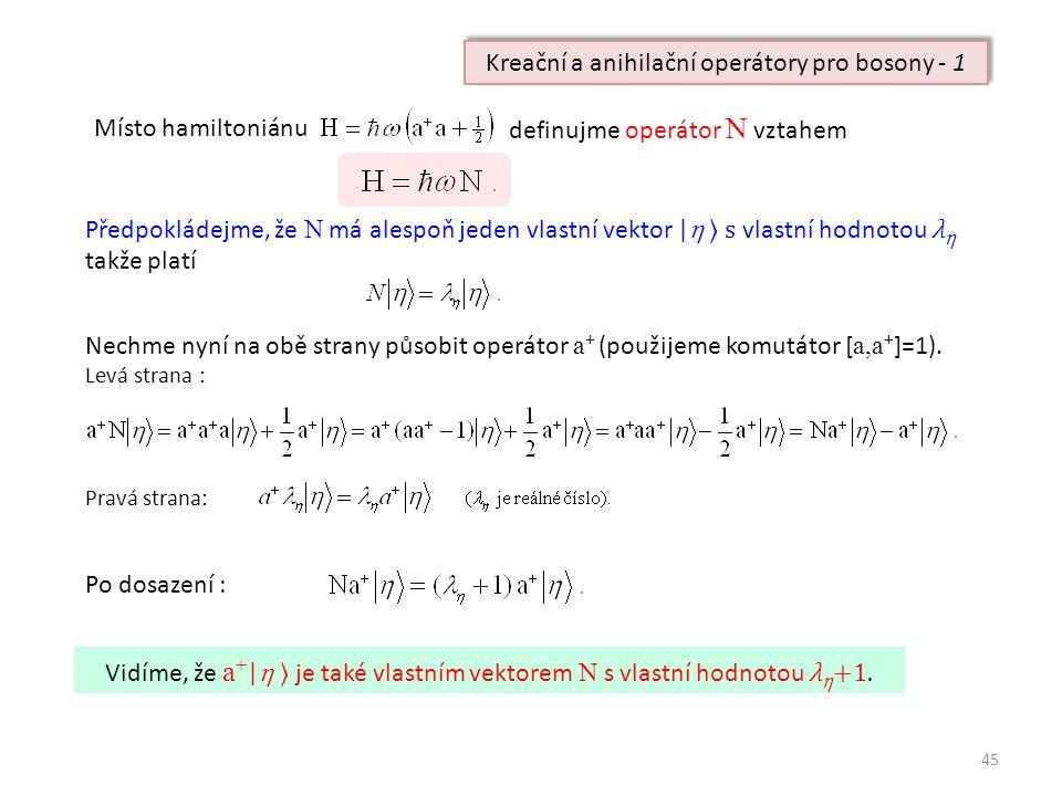 45 Kreační a anihilační operátory pro bosony - 1 Místo hamiltoniánu definujme operátor N vztahem Předpokládejme, že N má alespoň jeden vlastní vektor | η ⟩ s vlastní hodnotou λ η takže platí Nechme nyní na obě strany působit operátor a + (použijeme komutátor [ a,a + ]=1).