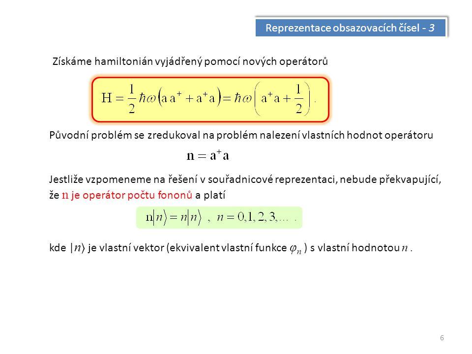 6 Reprezentace obsazovacích čísel - 3 Získáme hamiltonián vyjádřený pomocí nových operátorů Původní problém se zredukoval na problém nalezení vlastních hodnot operátoru Jestliže vzpomeneme na řešení v souřadnicové reprezentaci, nebude překvapující, že n je operátor počtu fononů a platí kde | n je vlastní vektor (ekvivalent vlastní funkce φ n ) s vlastní hodnotou n.