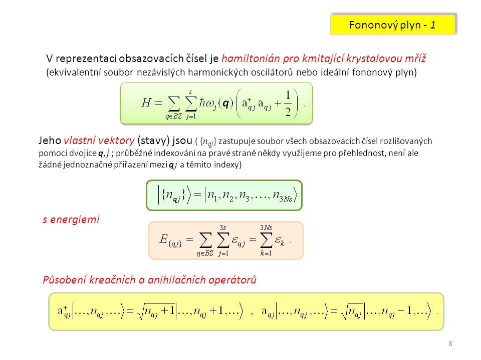 8 Fononový plyn - 1 V reprezentaci obsazovacích čísel je hamiltonián pro kmitající krystalovou mříž (ekvivalentní soubor nezávislých harmonických oscilátorů nebo ideální fononový plyn) Jeho vlastní vektory (stavy) jsou ( { n qj } zastupuje soubor všech obsazovacích čísel rozlišovaných pomocí dvojice q, j ; průběžné indexování na pravé straně někdy využijeme pro přehlednost, není ale žádné jednoznačné přiřazení mezi q j a těmito indexy) s energiemi Působení kreačních a anihilačních operátorů