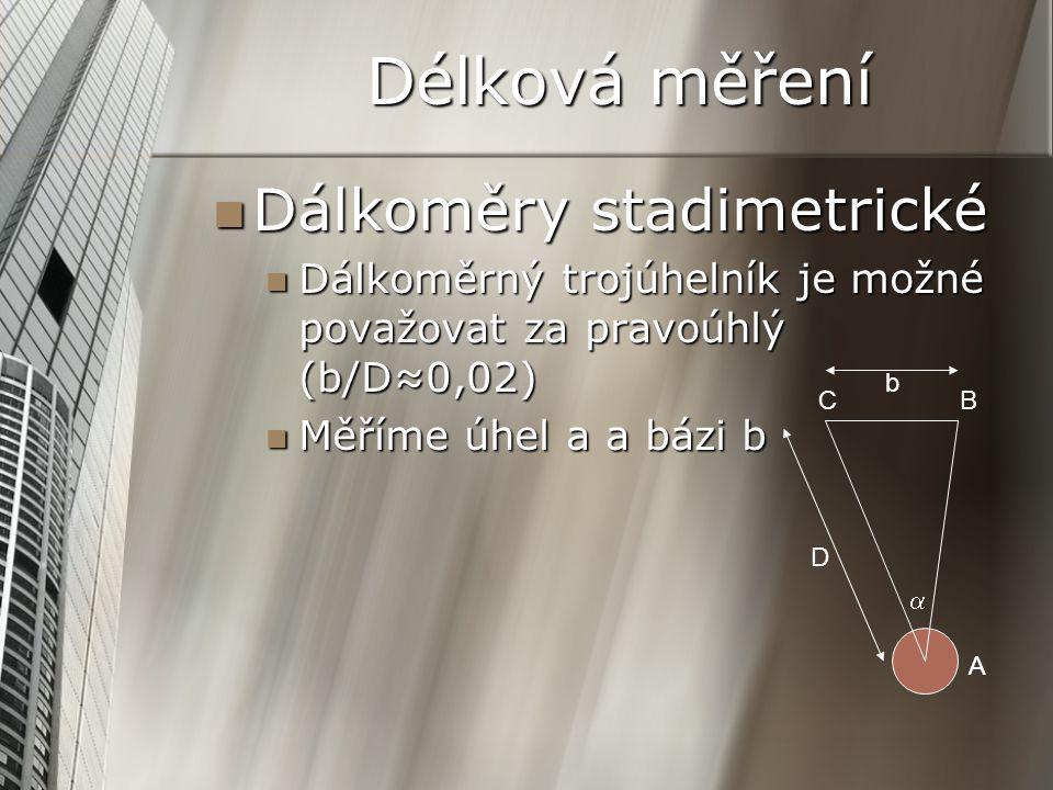 Délková měření Dálkoměry stadimetrické Dálkoměry stadimetrické Dálkoměrný trojúhelník je možné považovat za pravoúhlý (b/D≈0,02) Dálkoměrný trojúhelník je možné považovat za pravoúhlý (b/D≈0,02) Měříme úhel a a bázi b Měříme úhel a a bázi b CB A D  b
