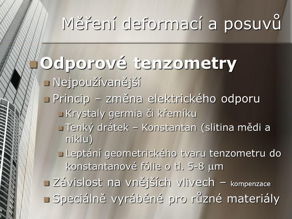 Měření deformací a posuvů Odporové tenzometry Odporové tenzometry Nejpoužívanější Nejpoužívanější Princip – změna elektrického odporu Princip – změna elektrického odporu Krystaly germia či křemíku Krystaly germia či křemíku Tenký drátek – Konstantan (slitina mědi a niklu) Tenký drátek – Konstantan (slitina mědi a niklu) Leptání geometrického tvaru tenzometru do konstantanové fólie o tl.