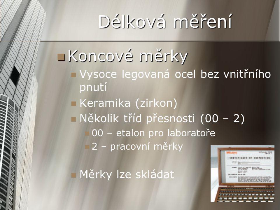 Délková měření Koncové měrky Koncové měrky Vysoce legovaná ocel bez vnitřního pnutí Keramika (zirkon) Několik tříd přesnosti (00 – 2) 00 – etalon pro