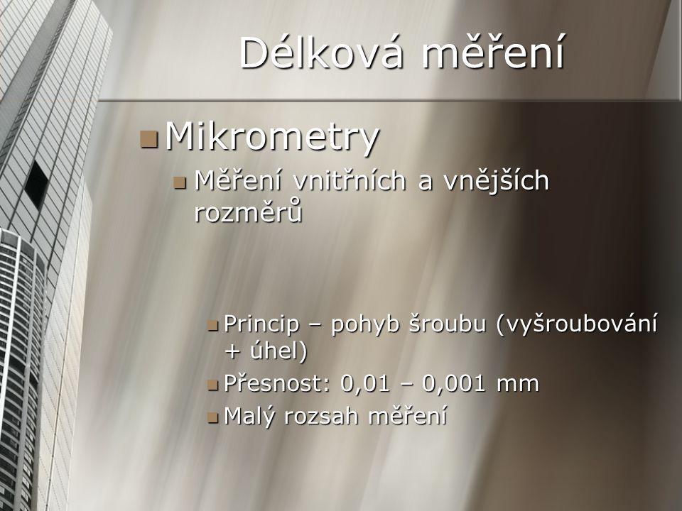 Mikrometry Mikrometry Měření vnitřních a vnějších rozměrů Měření vnitřních a vnějších rozměrů Princip – pohyb šroubu (vyšroubování + úhel) Princip – pohyb šroubu (vyšroubování + úhel) Přesnost: 0,01 – 0,001 mm Přesnost: 0,01 – 0,001 mm Malý rozsah měření Malý rozsah měření